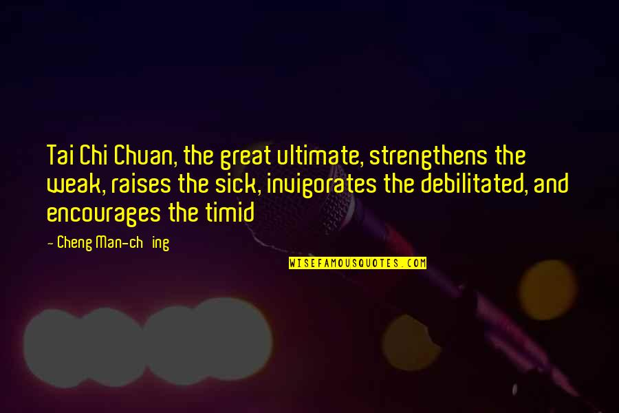 Chi Chi Quotes By Cheng Man-ch'ing: Tai Chi Chuan, the great ultimate, strengthens the