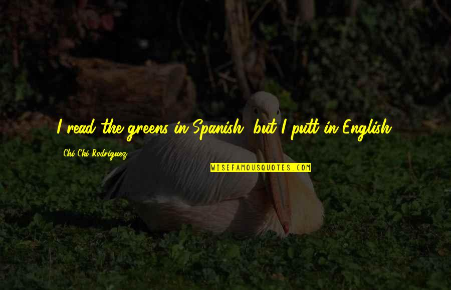 Chi Chi Quotes By Chi Chi Rodriguez: I read the greens in Spanish, but I