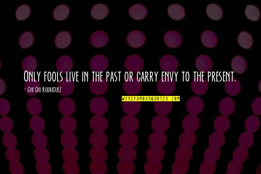 Chi Chi Quotes By Chi Chi Rodriguez: Only fools live in the past or carry