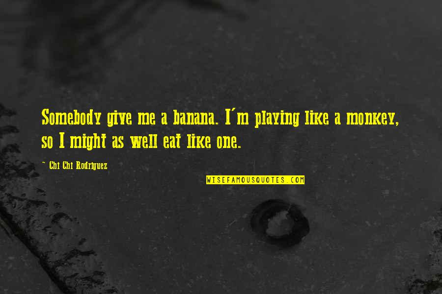 Chi Chi Quotes By Chi Chi Rodriguez: Somebody give me a banana. I'm playing like