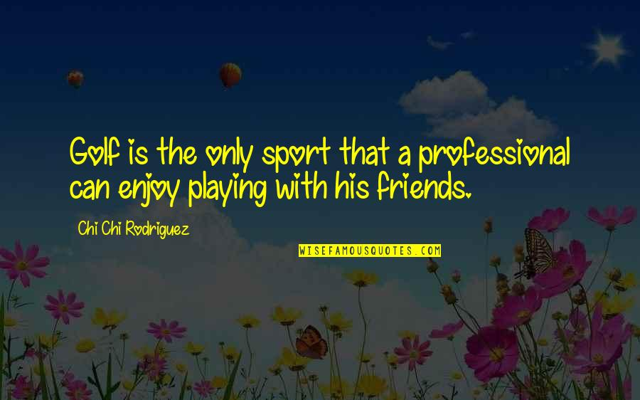 Chi Chi Quotes By Chi Chi Rodriguez: Golf is the only sport that a professional