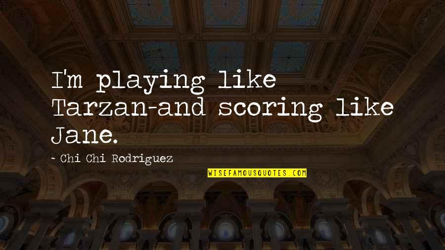 Chi Chi Quotes By Chi Chi Rodriguez: I'm playing like Tarzan-and scoring like Jane.