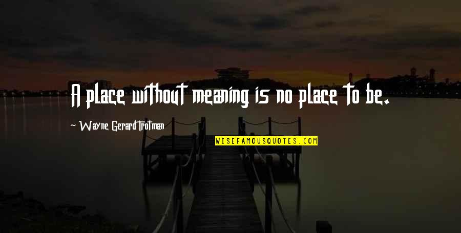 Chi Chi Quotes By Wayne Gerard Trotman: A place without meaning is no place to