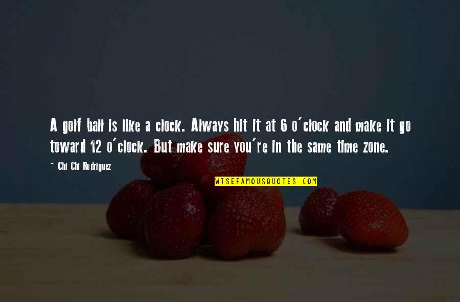 Chi Quotes By Chi Chi Rodriguez: A golf ball is like a clock. Always