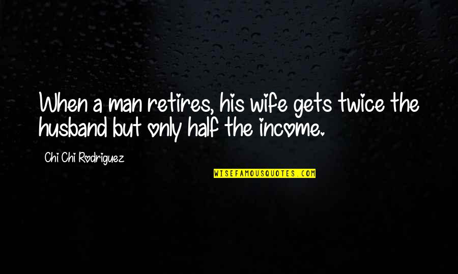 Chi Quotes By Chi Chi Rodriguez: When a man retires, his wife gets twice
