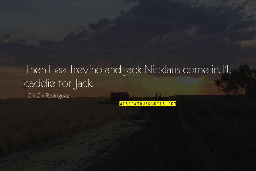 Chi Quotes By Chi Chi Rodriguez: Then Lee Trevino and Jack Nicklaus come in.