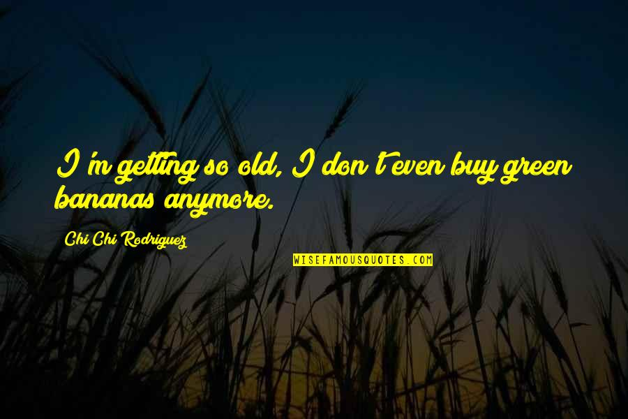 Chi Quotes By Chi Chi Rodriguez: I'm getting so old, I don't even buy