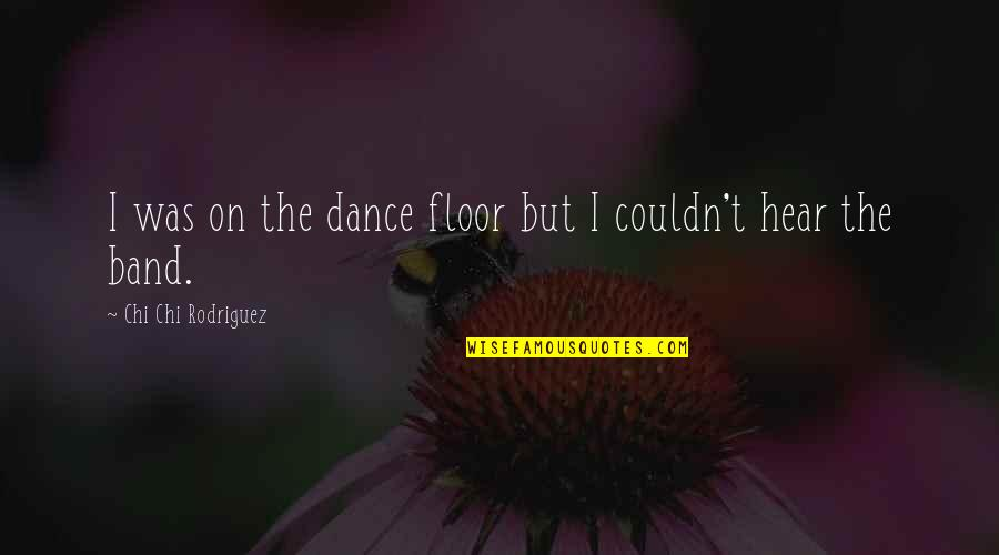 Chi Quotes By Chi Chi Rodriguez: I was on the dance floor but I