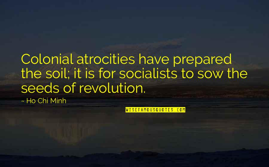 Chi Quotes By Ho Chi Minh: Colonial atrocities have prepared the soil; it is