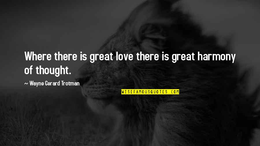 Chi Quotes By Wayne Gerard Trotman: Where there is great love there is great
