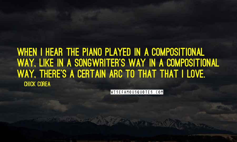 Chick Corea quotes: When I hear the piano played in a compositional way, like in a songwriter's way in a compositional way, there's a certain arc to that that I love.