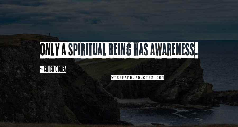 Chick Corea quotes: Only a spiritual being has awareness.