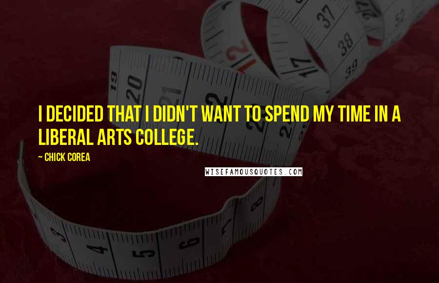 Chick Corea quotes: I decided that I didn't want to spend my time in a liberal arts college.