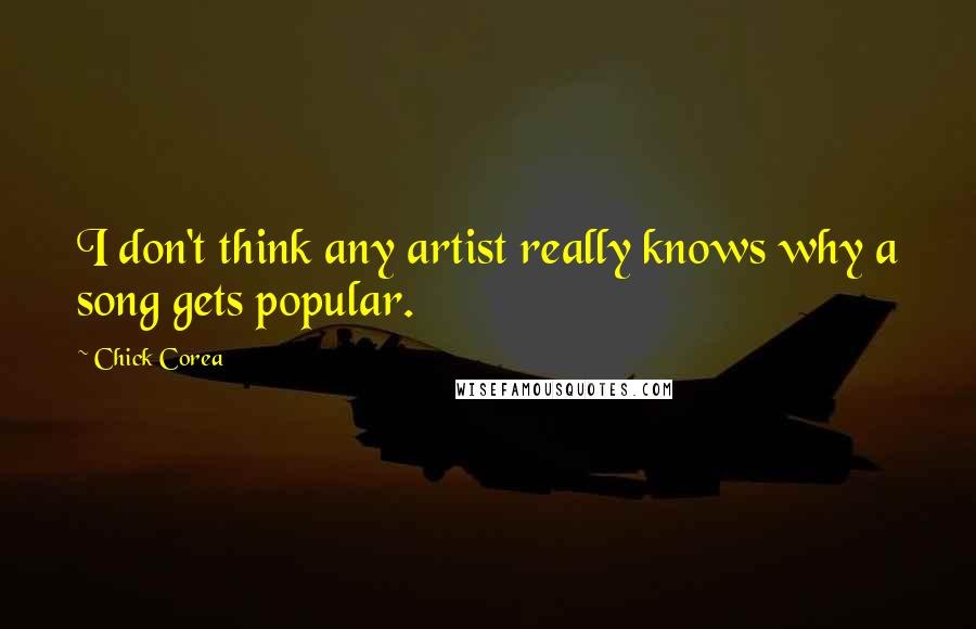 Chick Corea quotes: I don't think any artist really knows why a song gets popular.