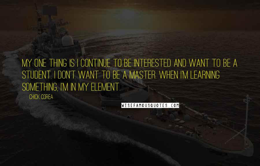 Chick Corea quotes: My one thing is I continue to be interested and want to be a student. I don't want to be a master. When I'm learning something, I'm in my element.