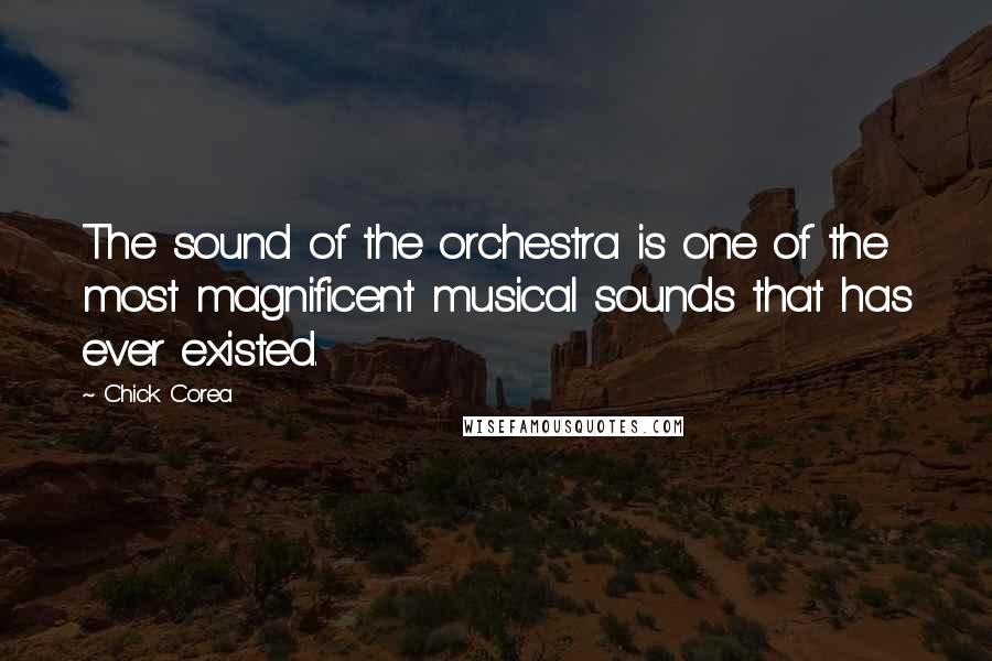Chick Corea quotes: The sound of the orchestra is one of the most magnificent musical sounds that has ever existed.