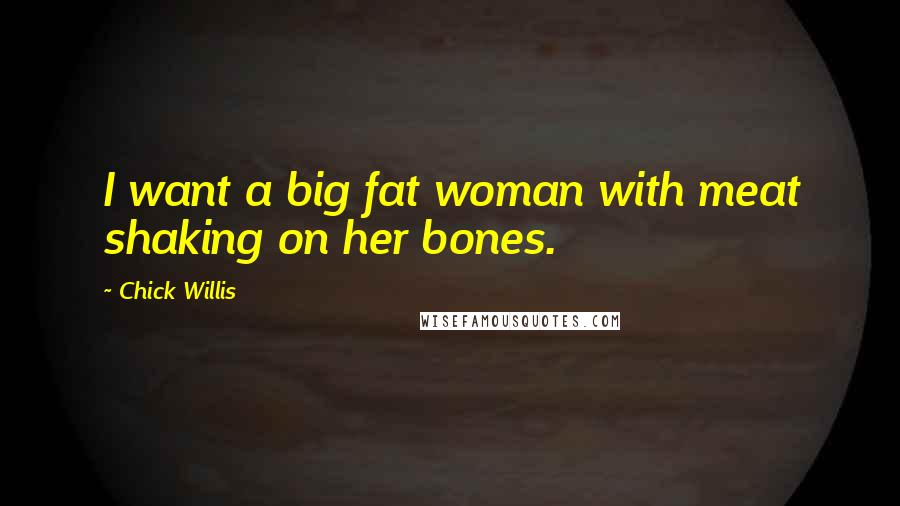 Chick Willis quotes: I want a big fat woman with meat shaking on her bones.