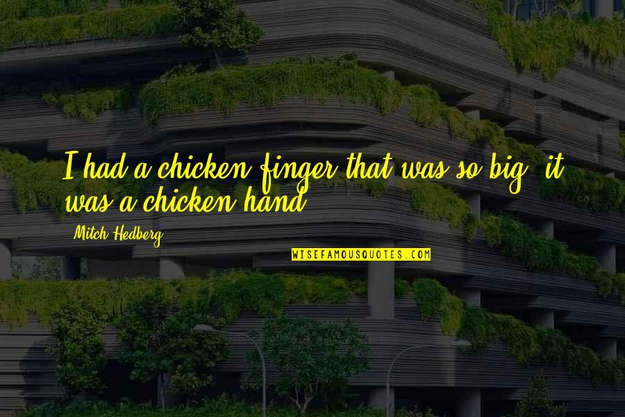 Chicken Funny Quotes By Mitch Hedberg: I had a chicken finger that was so
