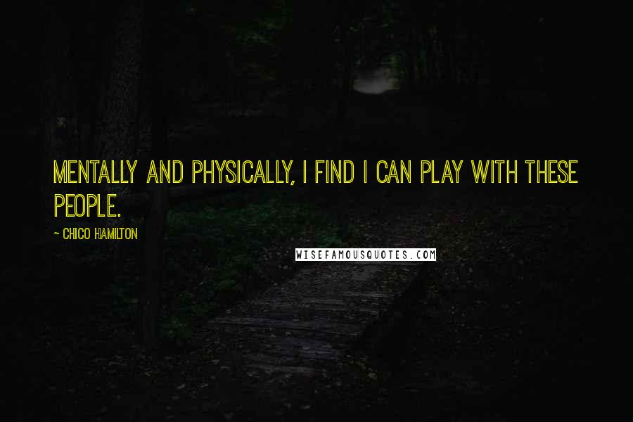 Chico Hamilton quotes: Mentally and physically, I find I can play with these people.