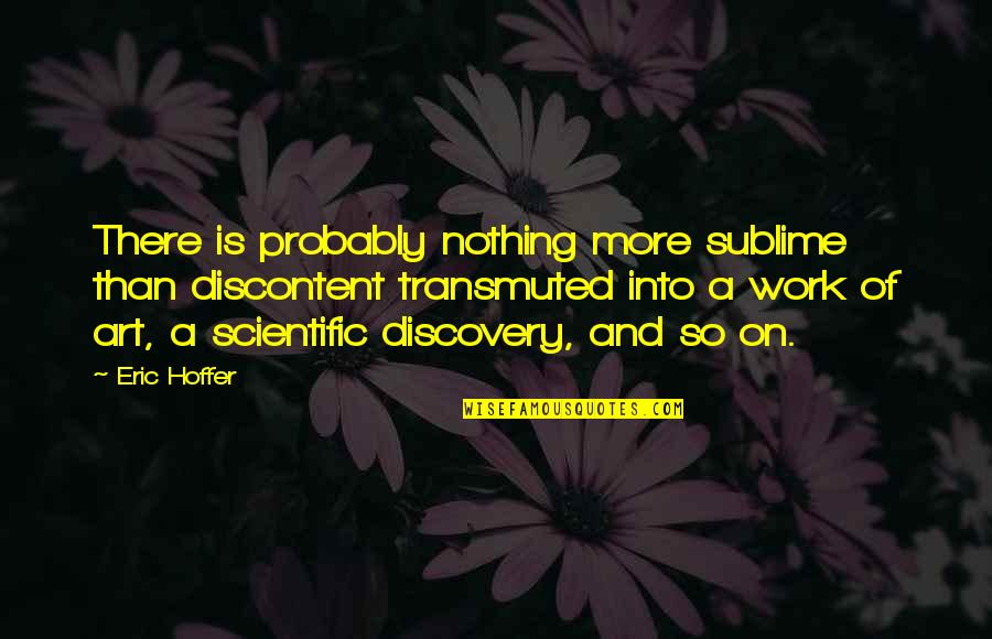 Chief Bromden Hallucination Quotes By Eric Hoffer: There is probably nothing more sublime than discontent