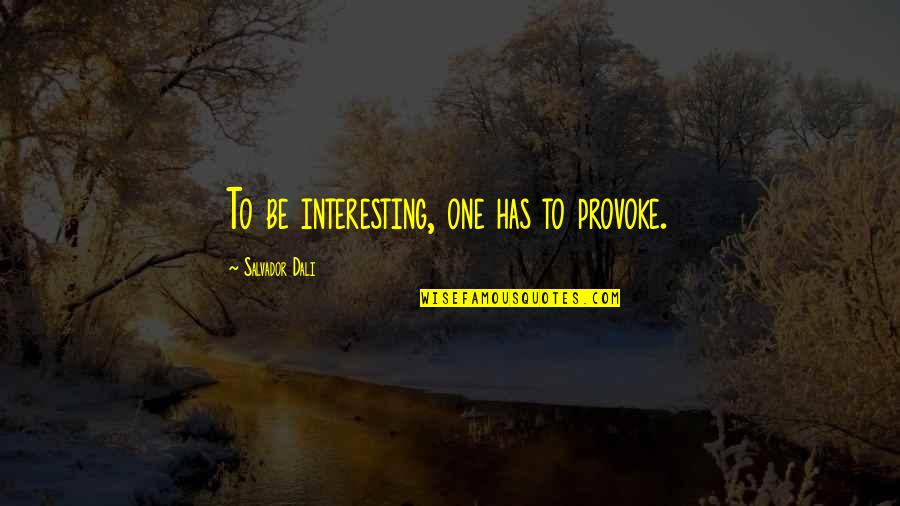 Chief Wolf Robe Quotes By Salvador Dali: To be interesting, one has to provoke.