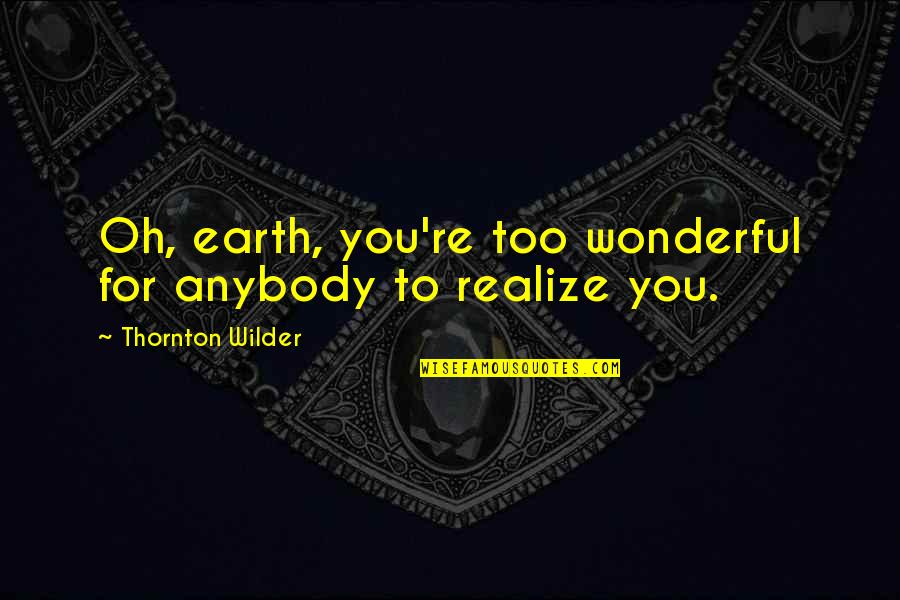 Chief Wolf Robe Quotes By Thornton Wilder: Oh, earth, you're too wonderful for anybody to