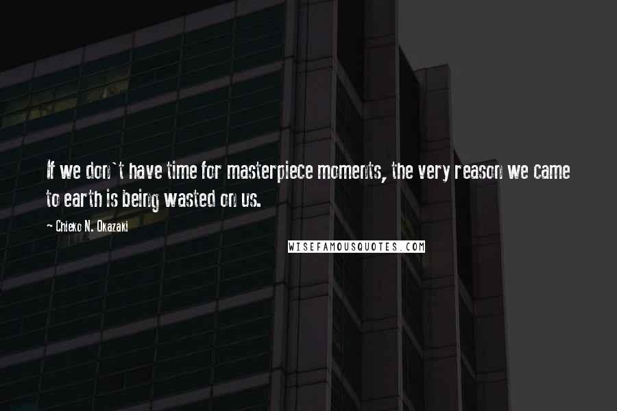 Chieko N. Okazaki quotes: If we don't have time for masterpiece moments, the very reason we came to earth is being wasted on us.