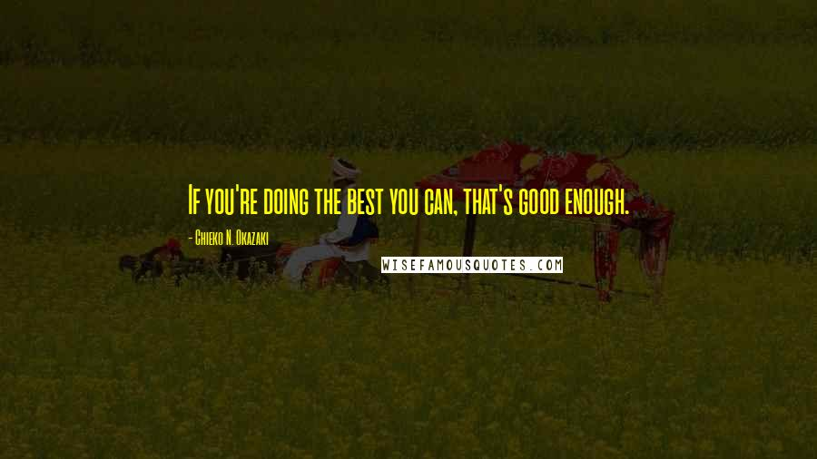 Chieko N. Okazaki quotes: If you're doing the best you can, that's good enough.