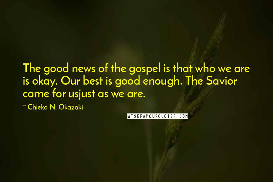 Chieko N. Okazaki quotes: The good news of the gospel is that who we are is okay. Our best is good enough. The Savior came for usjust as we are.
