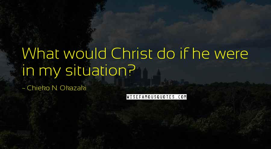 Chieko N. Okazaki quotes: What would Christ do if he were in my situation?