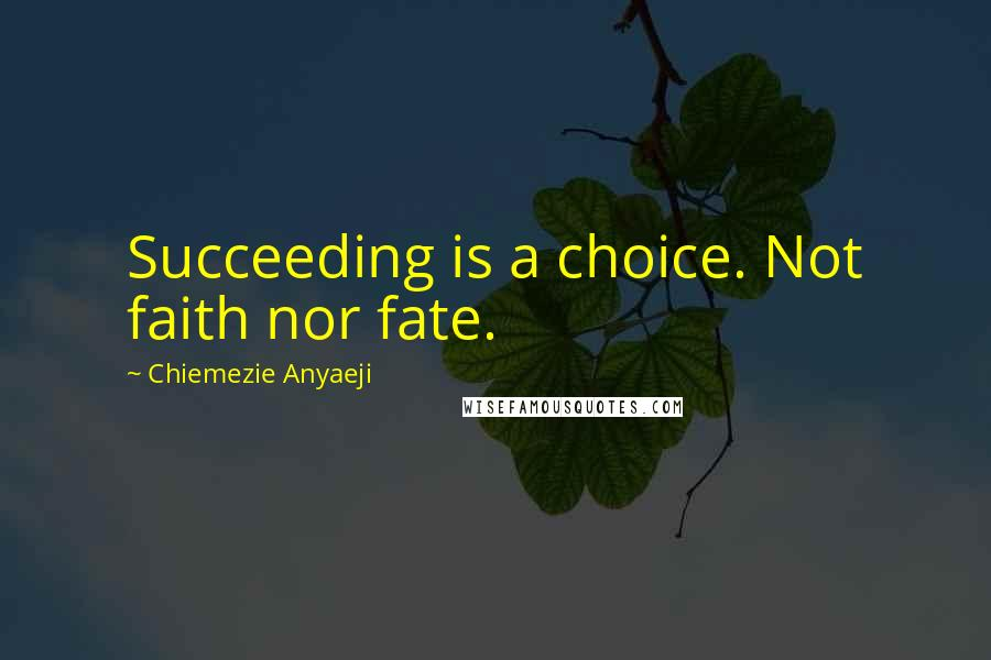 Chiemezie Anyaeji quotes: Succeeding is a choice. Not faith nor fate.