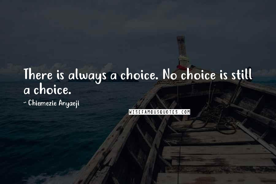 Chiemezie Anyaeji quotes: There is always a choice. No choice is still a choice.