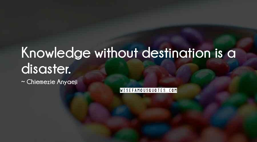 Chiemezie Anyaeji quotes: Knowledge without destination is a disaster.