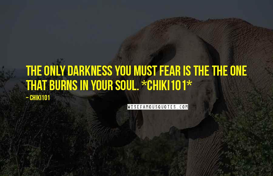 Chiki101 quotes: The only darkness you must fear is the the one that burns in your soul. *Chiki101*