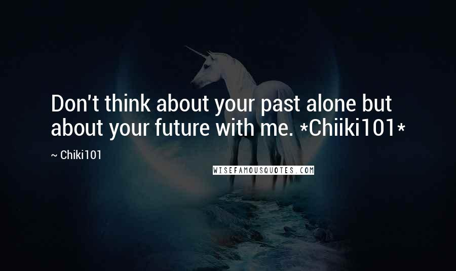 Chiki101 quotes: Don't think about your past alone but about your future with me. *Chiiki101*
