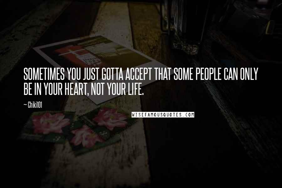 Chiki101 quotes: SOMETIMES YOU JUST GOTTA ACCEPT THAT SOME PEOPLE CAN ONLY BE IN YOUR HEART, NOT YOUR LIFE.