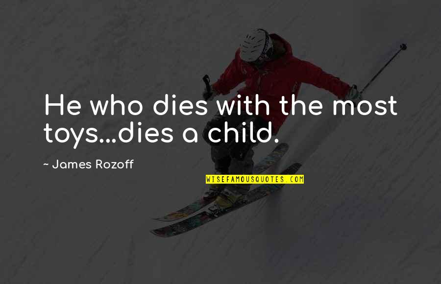 Child Dies Quotes By James Rozoff: He who dies with the most toys...dies a