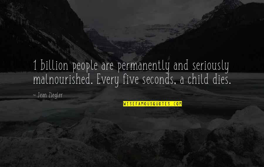 Child Dies Quotes By Jean Ziegler: 1 billion people are permanently and seriously malnourished.