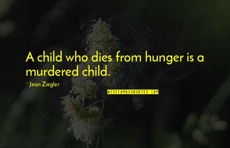 Child Dies Quotes By Jean Ziegler: A child who dies from hunger is a