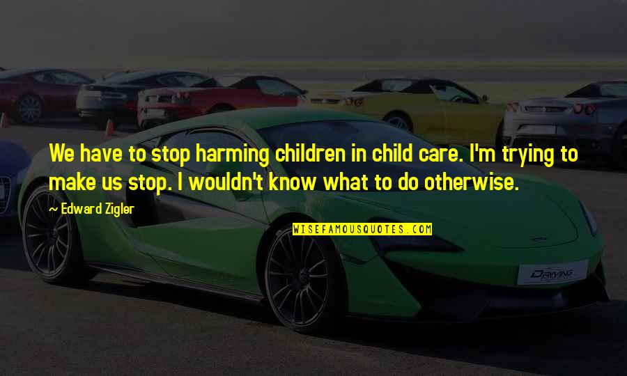 Child In Us Quotes By Edward Zigler: We have to stop harming children in child
