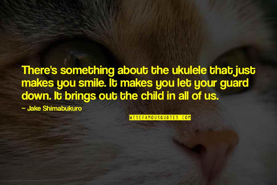 Child In Us Quotes By Jake Shimabukuro: There's something about the ukulele that just makes