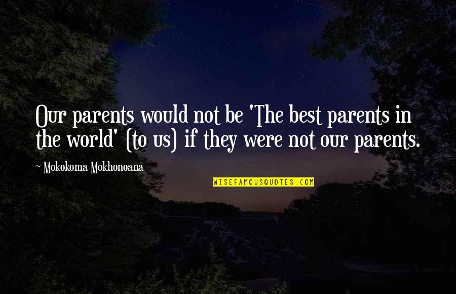 Child In Us Quotes By Mokokoma Mokhonoana: Our parents would not be 'The best parents