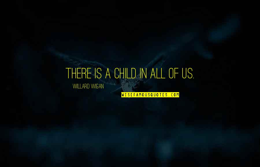 Child In Us Quotes By Willard Wigan: There is a child in all of us.