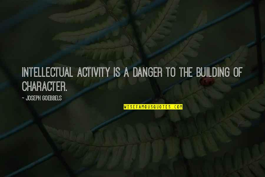 Childhood Buddies Quotes By Joseph Goebbels: Intellectual activity is a danger to the building