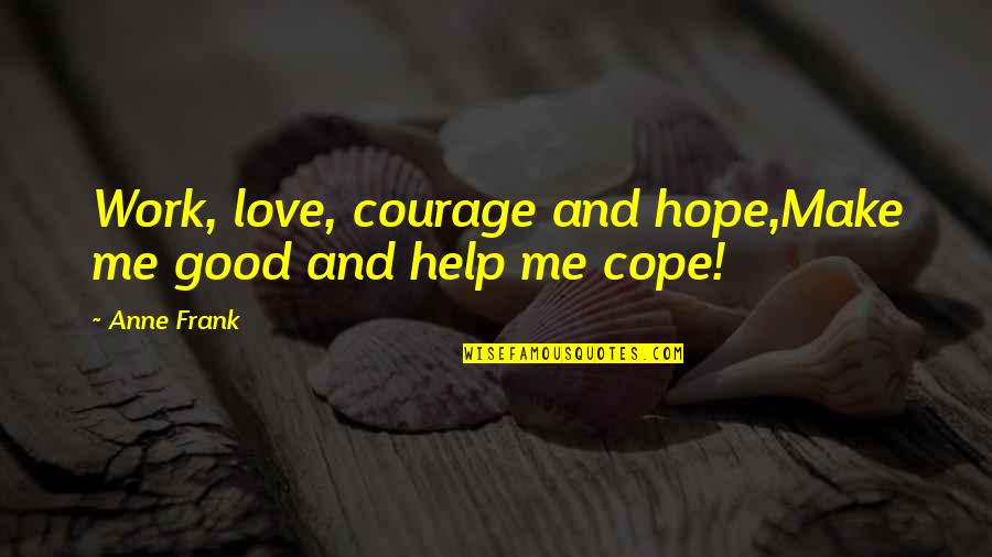 Childhood Innocence Quotes By Anne Frank: Work, love, courage and hope,Make me good and