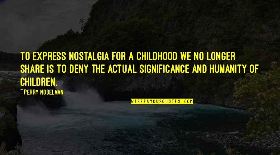 Childhood Innocence Quotes By Perry Nodelman: To express nostalgia for a childhood we no