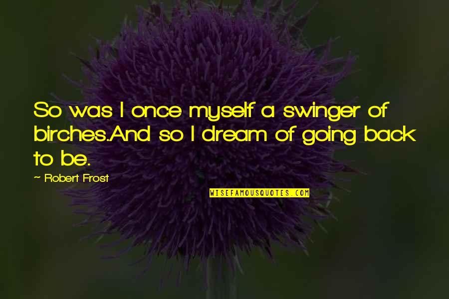 Childhood Innocence Quotes By Robert Frost: So was I once myself a swinger of