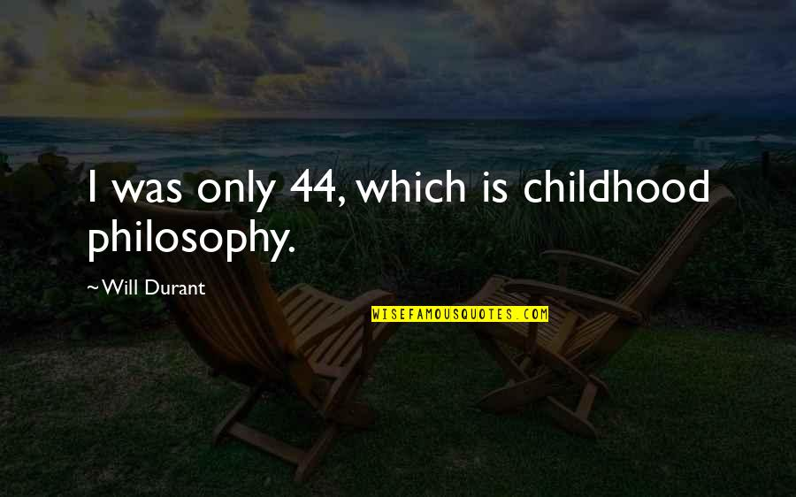 Childhood Learning Quotes By Will Durant: I was only 44, which is childhood philosophy.