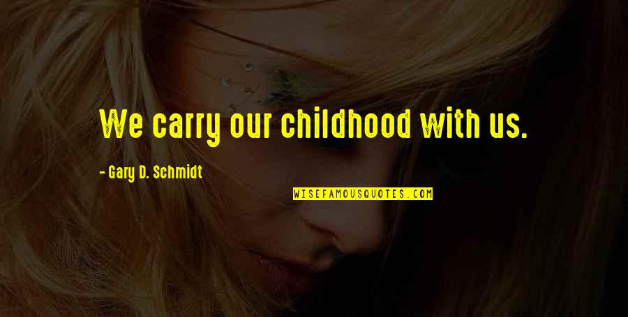 Childhood Memory Quotes By Gary D. Schmidt: We carry our childhood with us.