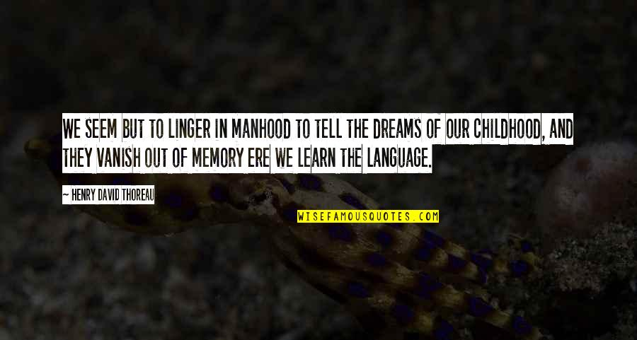 Childhood Memory Quotes By Henry David Thoreau: We seem but to linger in manhood to
